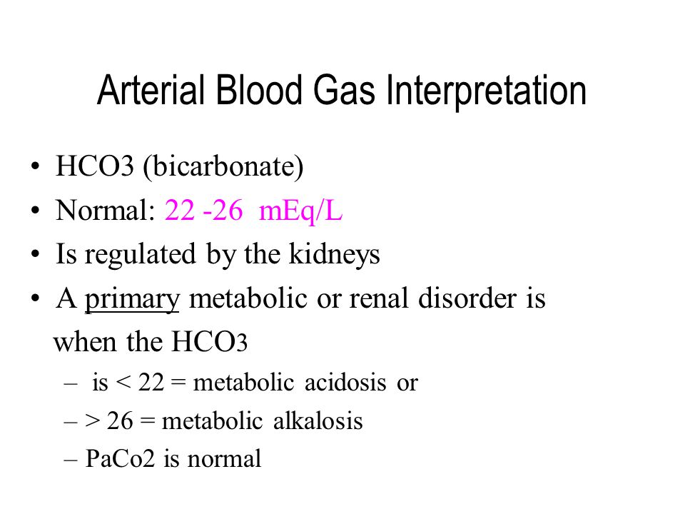 Arterial Blood Gas Interpretation HCO3 (bicarbonate) Normal: 22 -26 mEq/L Is regulated by the kidneys A primary metabolic or renal disorder is when th