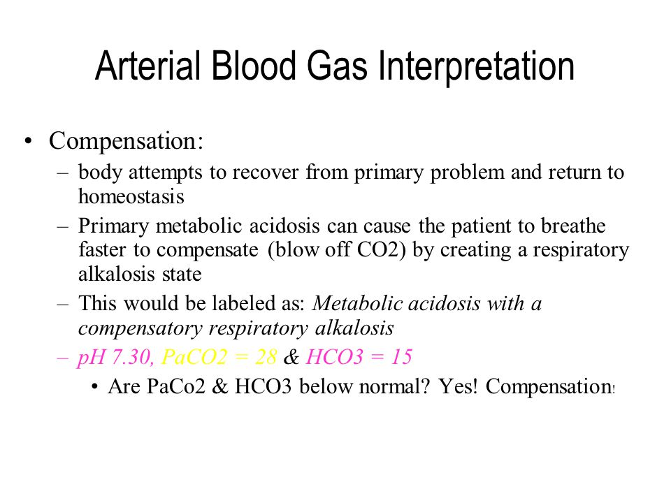 Arterial Blood Gas Interpretation Compensation: –body attempts to recover from primary problem and return to homeostasis –Primary metabolic acidosis c