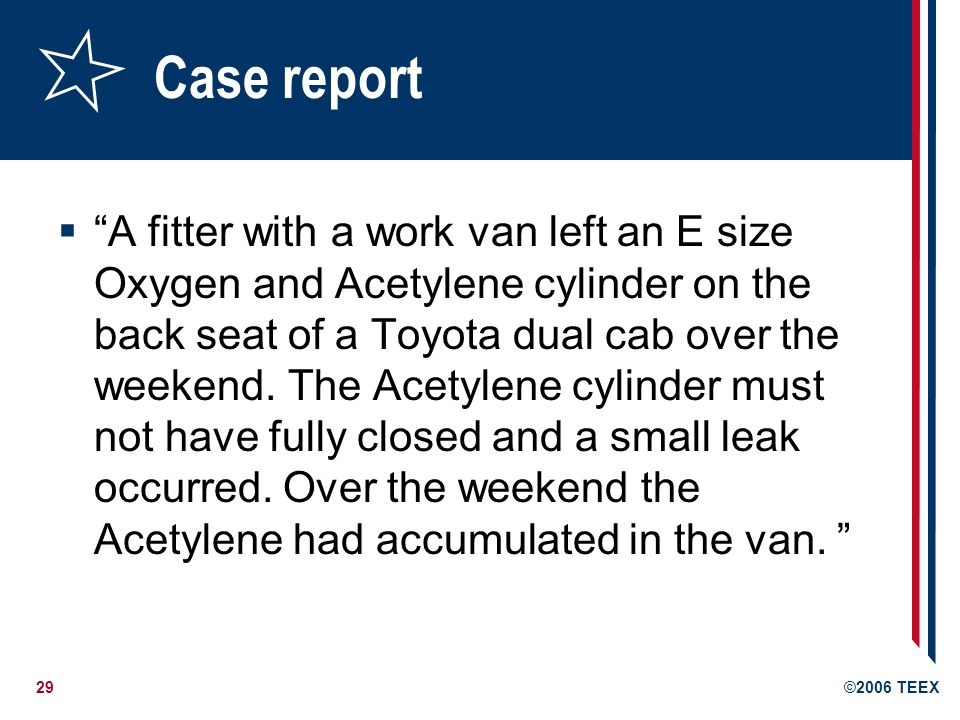 29©2006 TEEX Case report A fitter with a work van left an E size Oxygen and Acetylene cylinder on the back seat of a Toyota dual cab over the weekend.