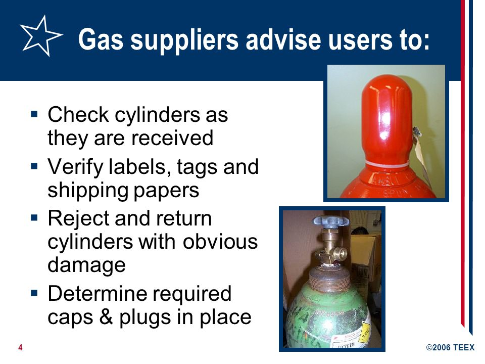 4©2006 TEEX Gas suppliers advise users to: Check cylinders as they are received Verify labels, tags and shipping papers Reject and return cylinders wi