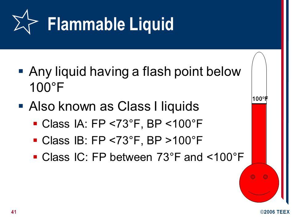 41©2006 TEEX Flammable Liquid Any liquid having a flash point below 100°F Also known as Class I liquids Class IA: FP <73°F, BP <100°F Class IB: FP 100