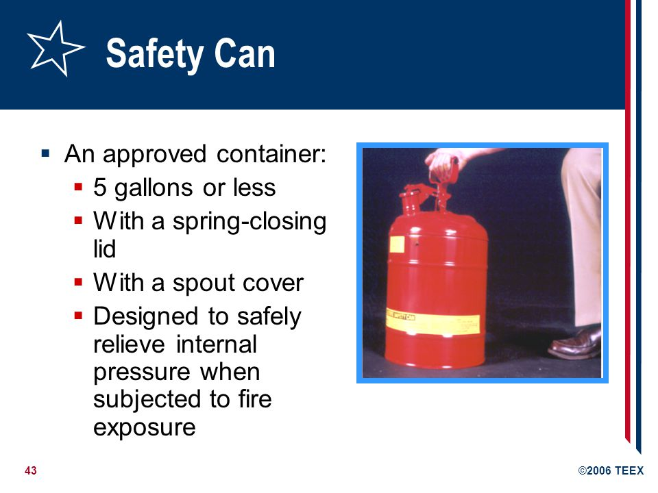 43©2006 TEEX Safety Can An approved container: 5 gallons or less With a spring-closing lid With a spout cover Designed to safely relieve internal pres