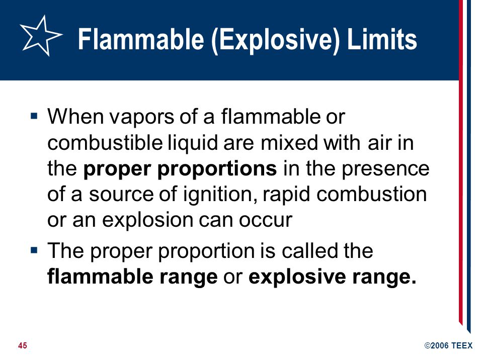45©2006 TEEX Flammable (Explosive) Limits When vapors of a flammable or combustible liquid are mixed with air in the proper proportions in the presenc
