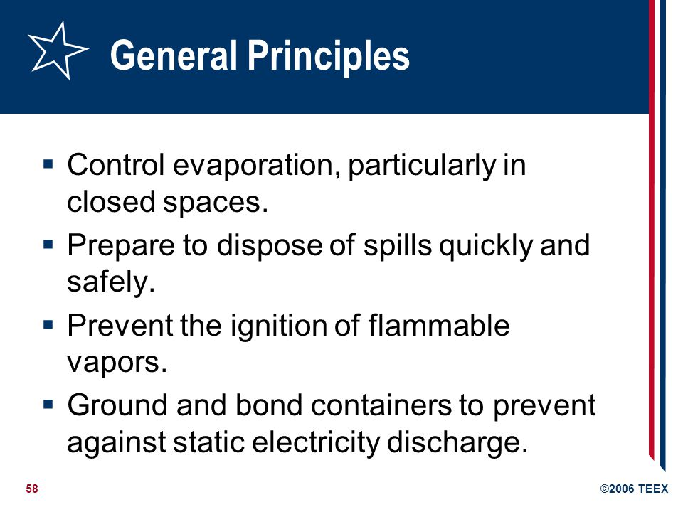 58©2006 TEEX General Principles Control evaporation, particularly in closed spaces. Prepare to dispose of spills quickly and safely. Prevent the ignit