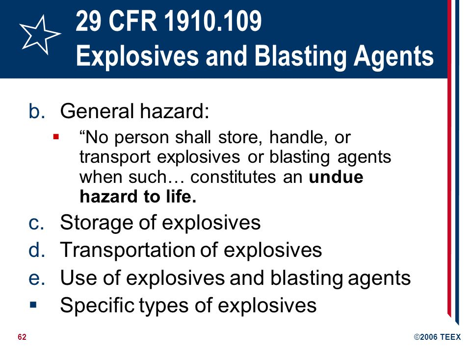 62©2006 TEEX 29 CFR 1910.109 Explosives and Blasting Agents b.General hazard: No person shall store, handle, or transport explosives or blasting agent