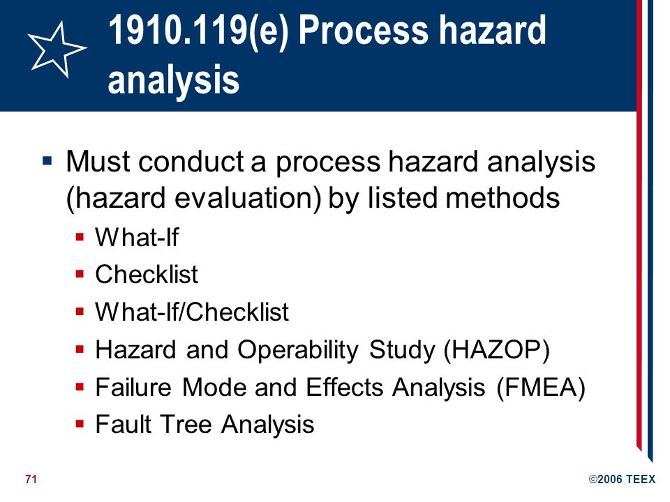 71©2006 TEEX 1910.119(e) Process hazard analysis Must conduct a process hazard analysis (hazard evaluation) by listed methods What-If Checklist What-I