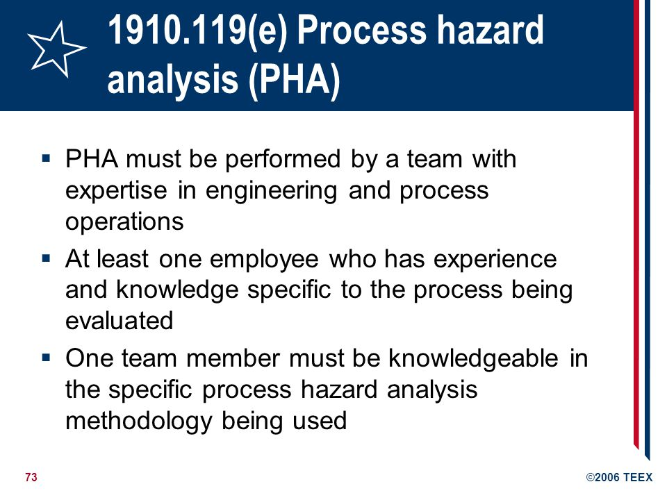 73©2006 TEEX 1910.119(e) Process hazard analysis (PHA) PHA must be performed by a team with expertise in engineering and process operations At least o