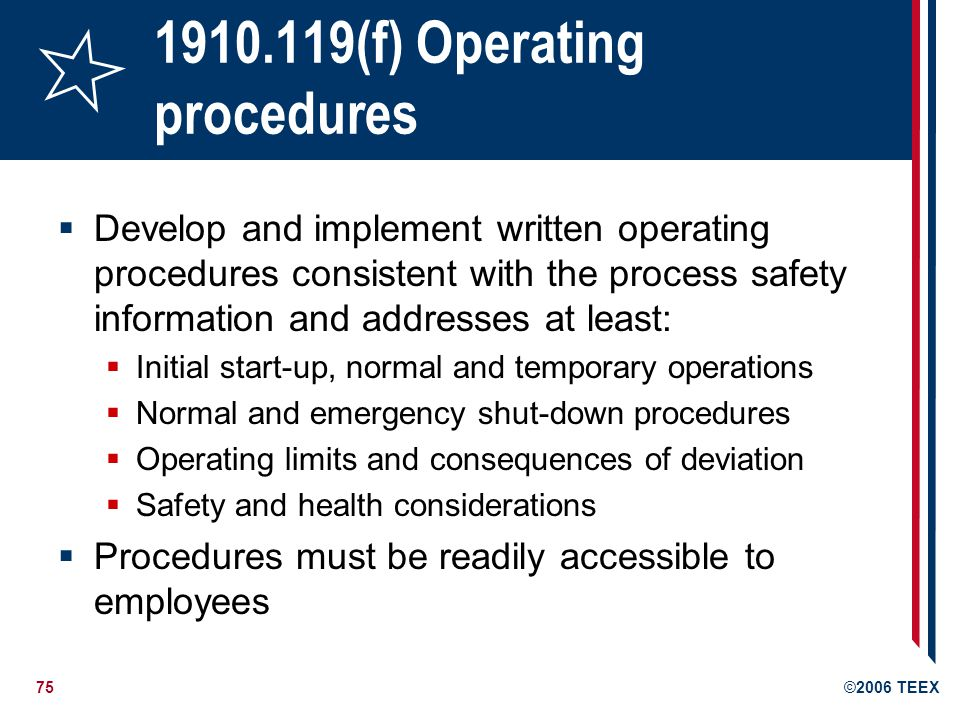 75©2006 TEEX 1910.119(f) Operating procedures Develop and implement written operating procedures consistent with the process safety information and ad