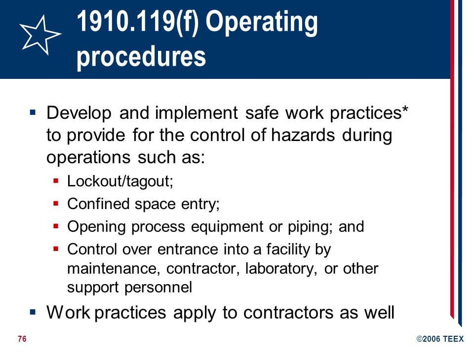 76©2006 TEEX 1910.119(f) Operating procedures Develop and implement safe work practices* to provide for the control of hazards during operations such