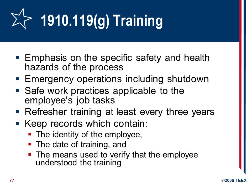 77©2006 TEEX 1910.119(g) Training Emphasis on the specific safety and health hazards of the process Emergency operations including shutdown Safe work