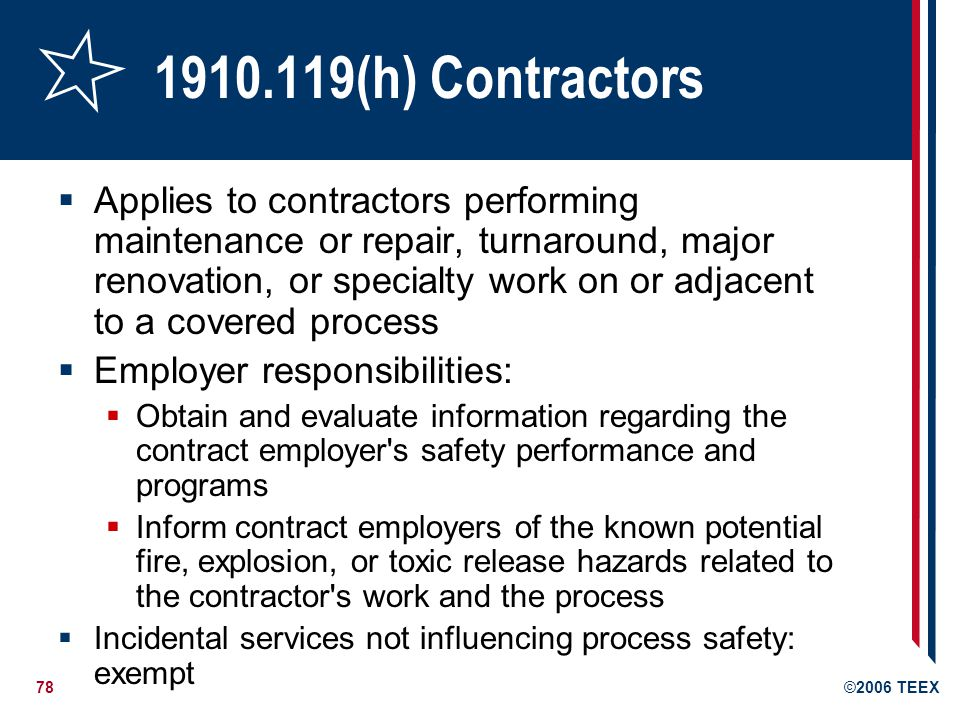 78©2006 TEEX 1910.119(h) Contractors Applies to contractors performing maintenance or repair, turnaround, major renovation, or specialty work on or ad