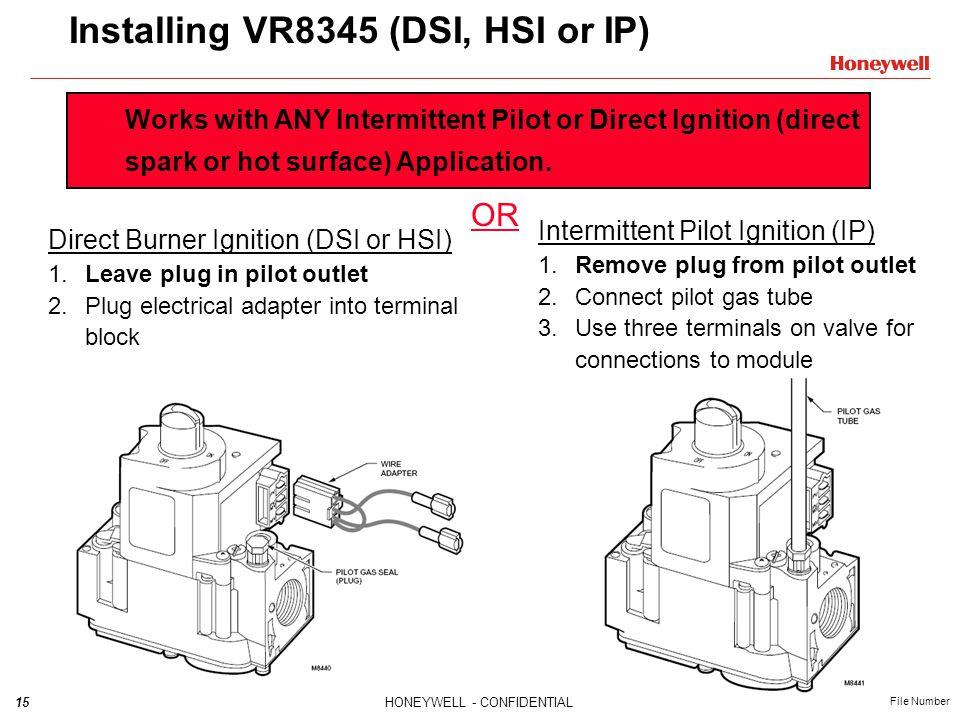 15HONEYWELL - CONFIDENTIAL File Number Installing VR8345 (DSI, HSI or IP) Direct Burner Ignition (DSI or HSI) 1.Leave plug in pilot outlet 2.Plug elec