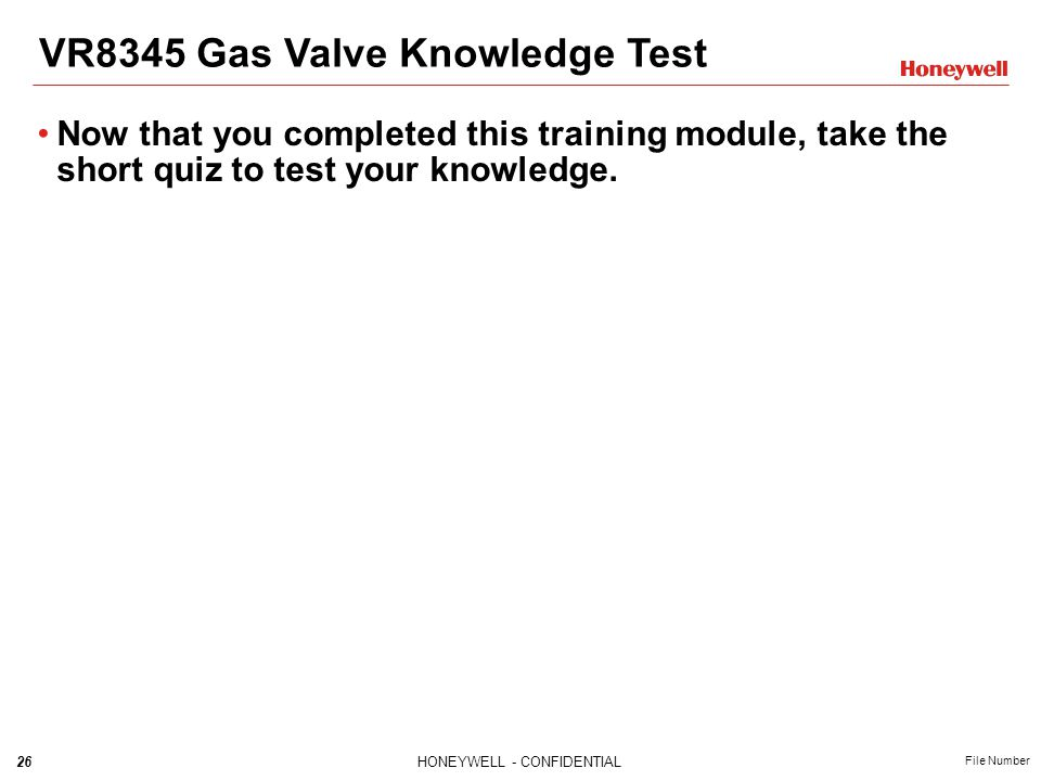 26HONEYWELL - CONFIDENTIAL File Number Now that you completed this training module, take the short quiz to test your knowledge. VR8345 Gas Valve Knowl