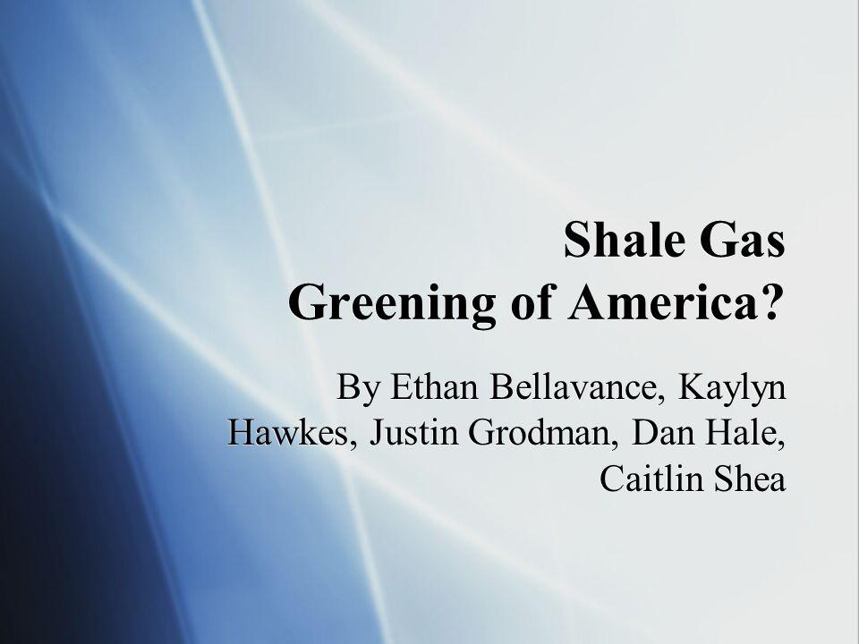 Shale Gas Greening of America? By Ethan Bellavance, Kaylyn Hawkes, Justin Grodman, Dan Hale, Caitlin Shea