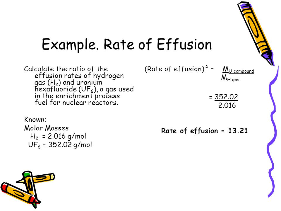 Example. Rate of Effusion Calculate the ratio of the effusion rates of hydrogen gas (H 2 ) and uranium hexafluoride (UF 6 ), a gas used in the enrichm