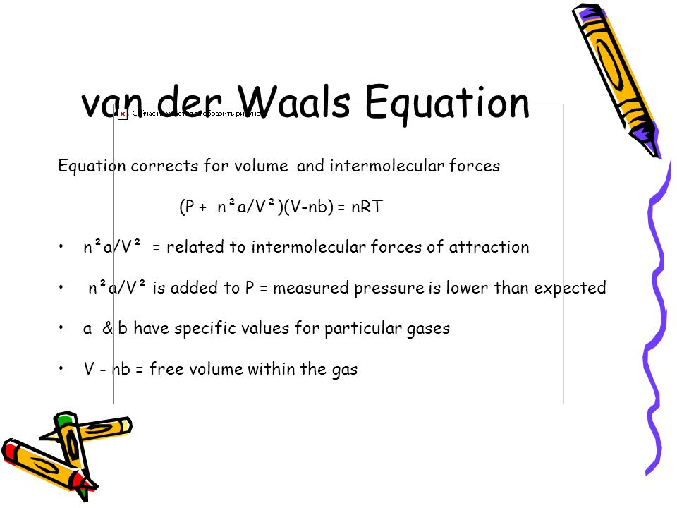Equation corrects for volume and intermolecular forces (P + n²a/V²)(V-nb) = nRT n²a/V² = related to intermolecular forces of attraction n²a/V² is added to P = measured pressure is lower than expected a & b have specific values for particular gases V - nb = free volume within the gas
