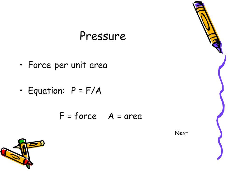 Pressure Force per unit area Equation: P = F/A F = force A = area Next