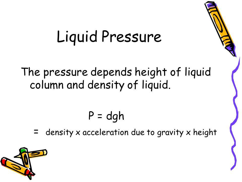 Liquid Pressure The pressure depends height of liquid column and density of liquid.