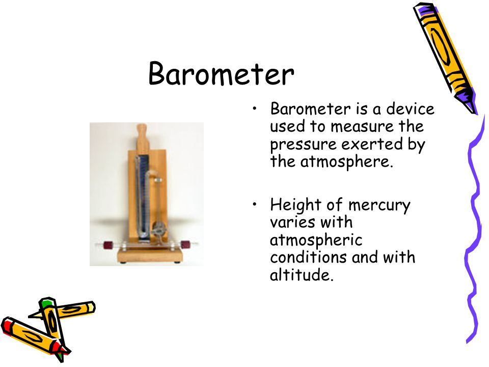 Barometer Barometer is a device used to measure the pressure exerted by the atmosphere.