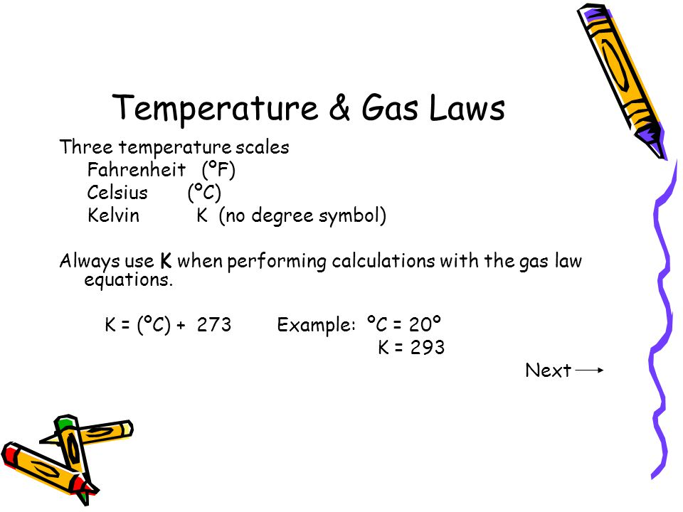 Temperature & Gas Laws Three temperature scales Fahrenheit (ºF) Celsius (ºC) Kelvin K (no degree symbol) Always use K when performing calculations wit