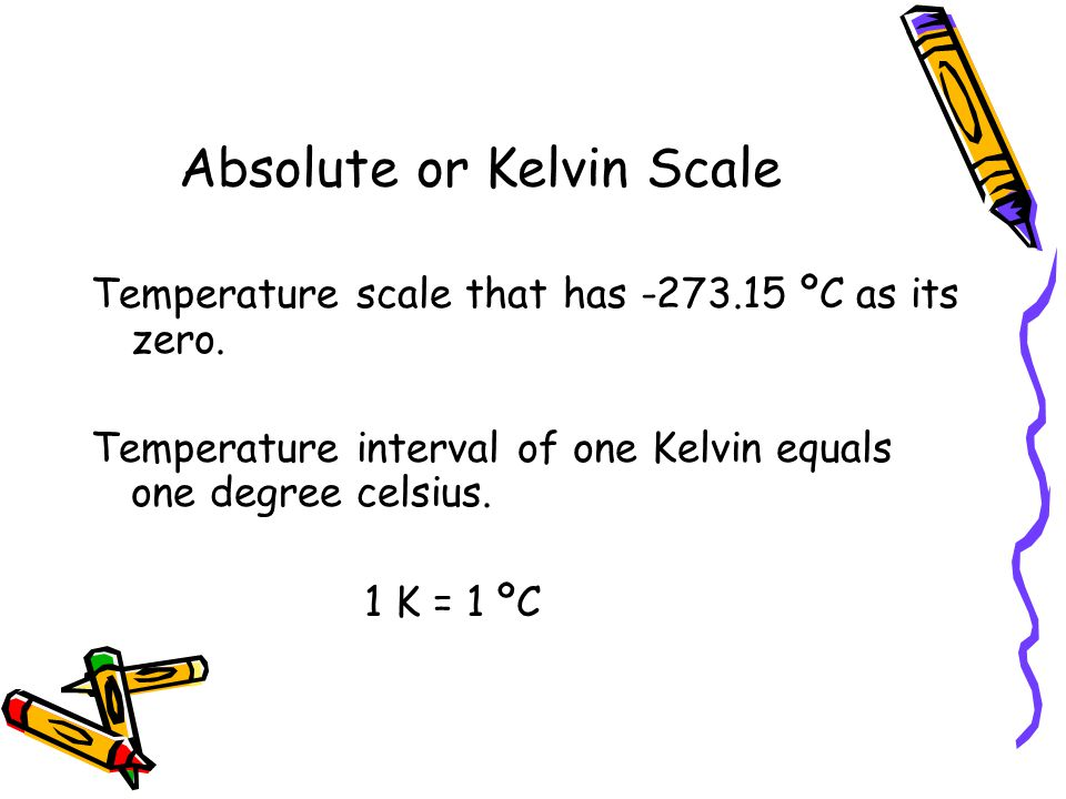 Absolute or Kelvin Scale Temperature scale that has -273.15 ºC as its zero. Temperature interval of one Kelvin equals one degree celsius. 1 K = 1 ºC