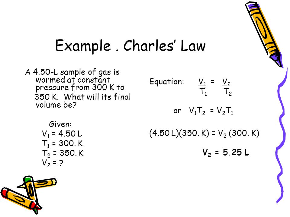 Example. Charles Law A 4.50-L sample of gas is warmed at constant pressure from 300 K to 350 K. What will its final volume be? Given: V 1 = 4.50 L T 1