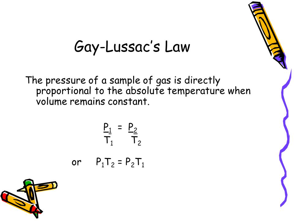 Gay-Lussacs Law The pressure of a sample of gas is directly proportional to the absolute temperature when volume remains constant. P 1 = P 2 T 1 T 2 o