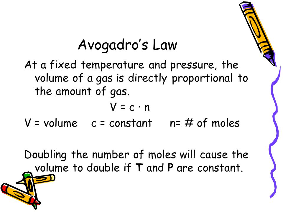 Avogadros Law At a fixed temperature and pressure, the volume of a gas is directly proportional to the amount of gas. V = c · n V = volume c = constan