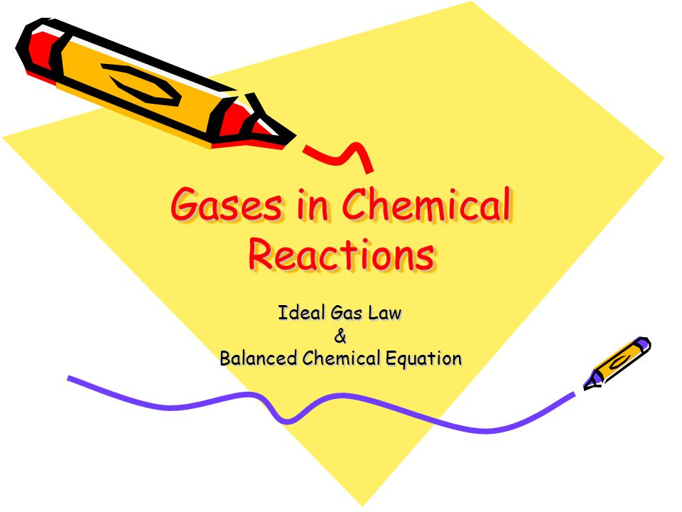 Gases in Chemical Reactions Ideal Gas Law & Balanced Chemical Equation