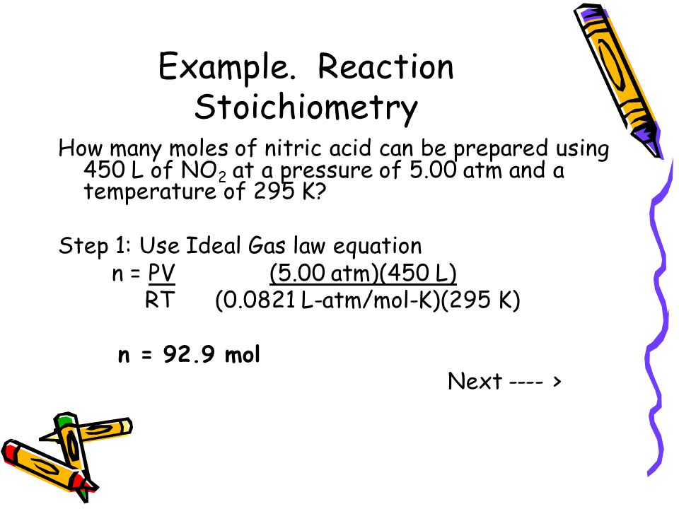 Example. Reaction Stoichiometry How many moles of nitric acid can be prepared using 450 L of NO 2 at a pressure of 5.00 atm and a temperature of 295 K