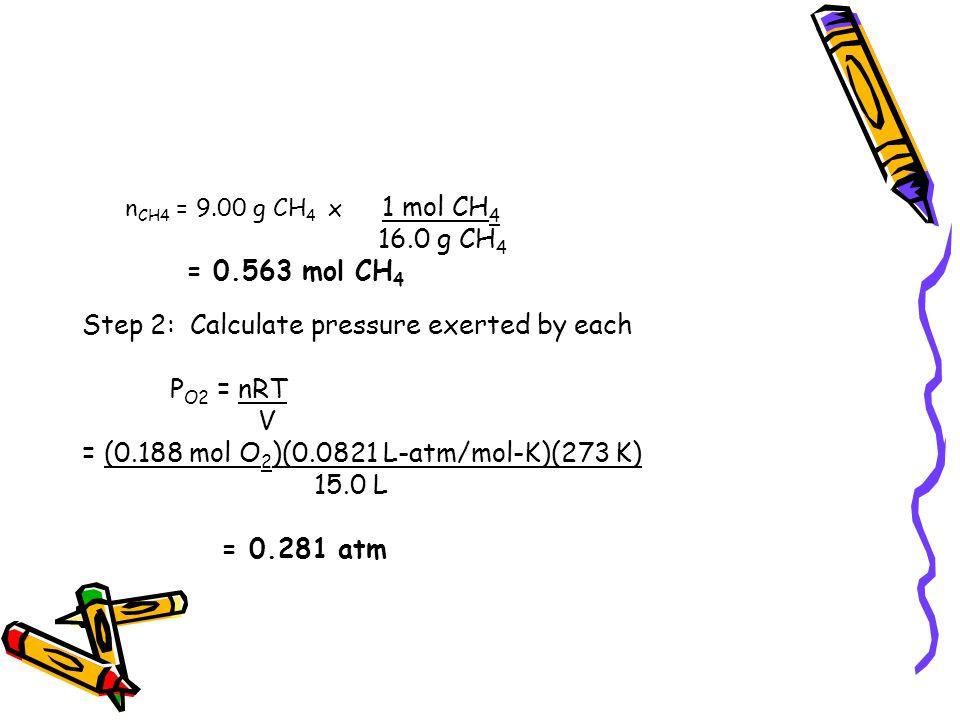 n CH4 = 9.00 g CH 4 x 1 mol CH 4 16.0 g CH 4 = 0.563 mol CH 4 Step 2: Calculate pressure exerted by each P O2 = nRT V = (0.188 mol O 2 )(0.0821 L-atm/
