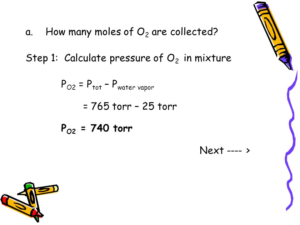 a.How many moles of O 2 are collected? Step 1: Calculate pressure of O 2 in mixture P O2 = P tot – P water vapor = 765 torr – 25 torr P O2 = 740 torr