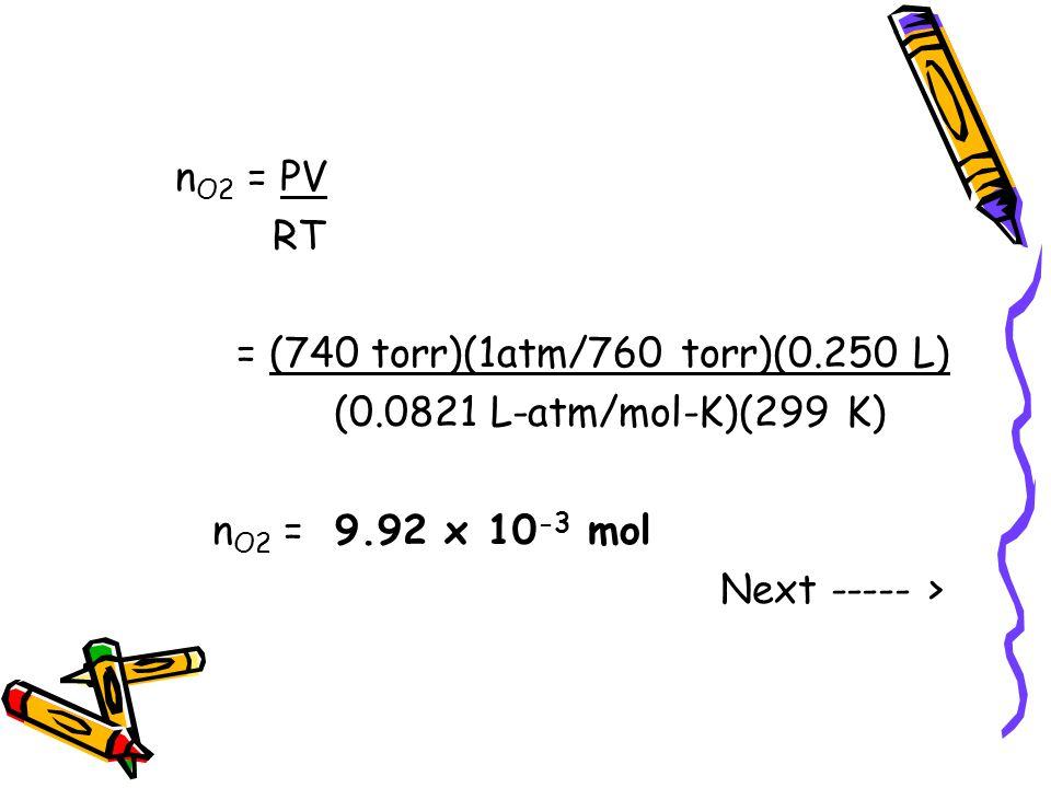 n O2 = PV RT = (740 torr)(1atm/760 torr)(0.250 L) (0.0821 L-atm/mol-K)(299 K) n O2 = 9.92 x 10 -3 mol Next ----- >