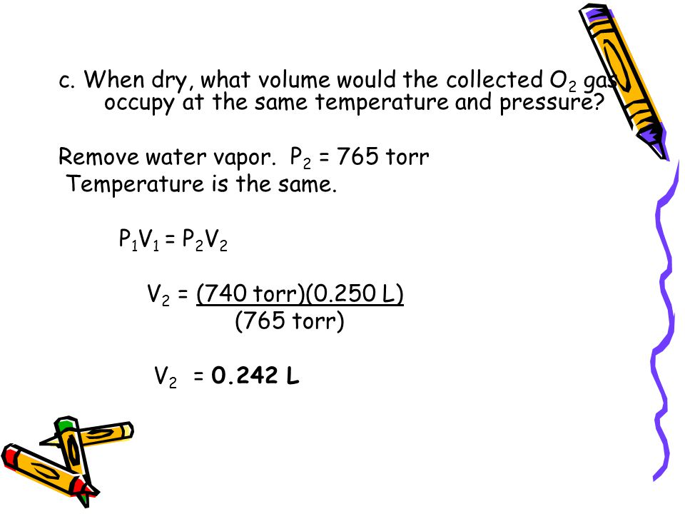 c. When dry, what volume would the collected O 2 gas occupy at the same temperature and pressure? Remove water vapor. P 2 = 765 torr Temperature is th