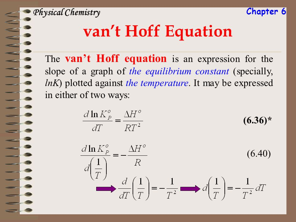 vant Hoff Equation (6.36)* (6.40) The vant Hoff equation is an expression for the slope of a graph of the equilibrium constant (specially, lnK) plotte