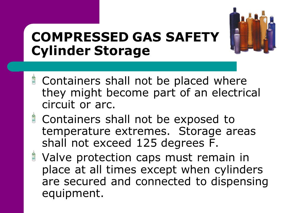 COMPRESSED GAS SAFETY Cylinder Storage Containers shall not be placed where they might become part of an electrical circuit or arc. Containers shall n