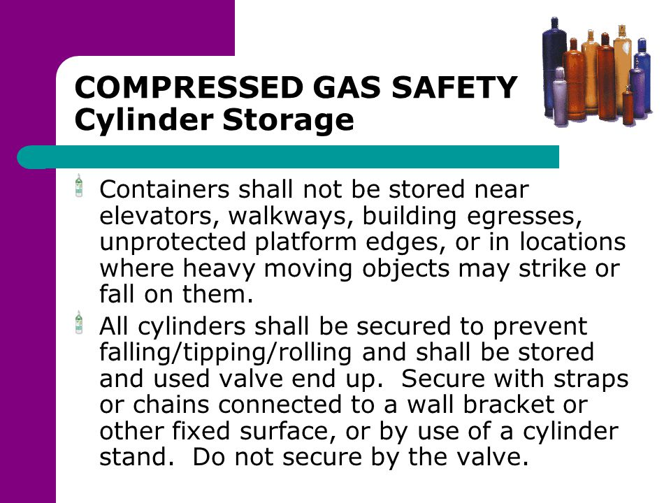COMPRESSED GAS SAFETY Cylinder Storage Containers shall not be stored near elevators, walkways, building egresses, unprotected platform edges, or in l