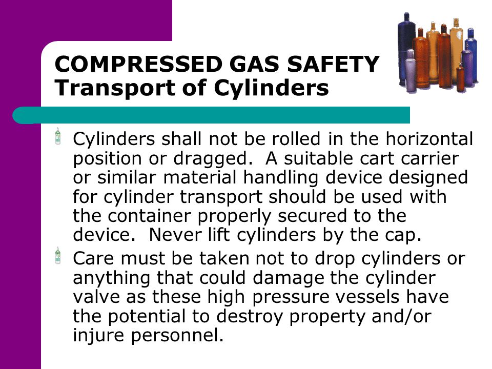 COMPRESSED GAS SAFETY Transport of Cylinders Cylinders shall not be rolled in the horizontal position or dragged. A suitable cart carrier or similar m