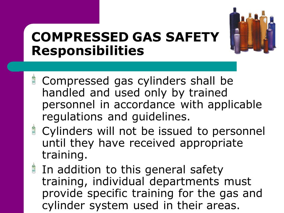 COMPRESSED GAS SAFETY Responsibilities Compressed gas cylinders shall be handled and used only by trained personnel in accordance with applicable regu