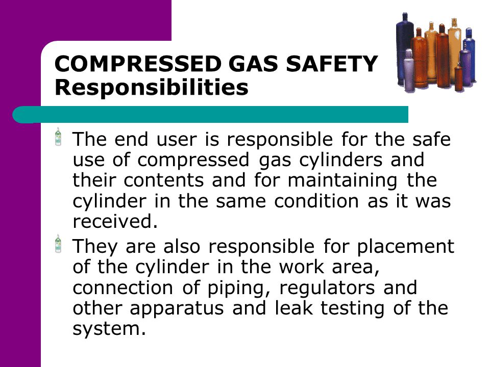 COMPRESSED GAS SAFETY Responsibilities The end user is responsible for the safe use of compressed gas cylinders and their contents and for maintaining