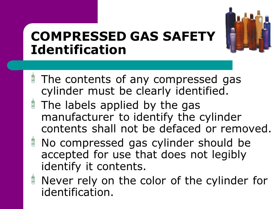 COMPRESSED GAS SAFETY Identification The contents of any compressed gas cylinder must be clearly identified. The labels applied by the gas manufacture