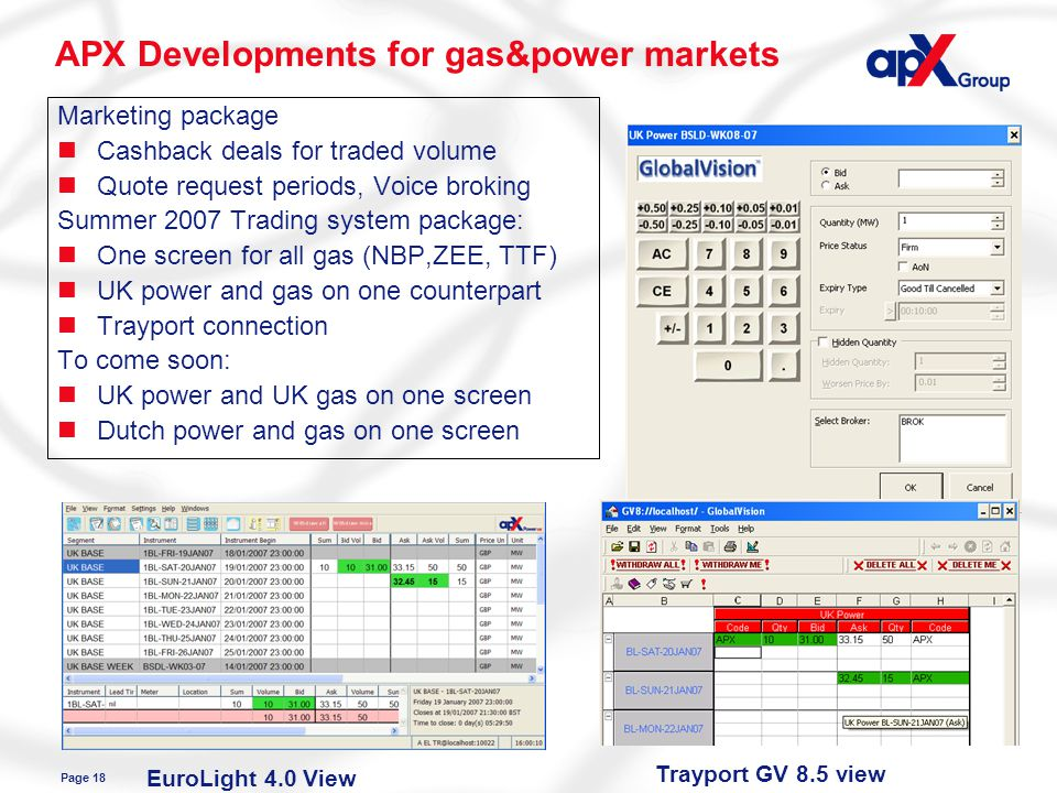 Page 18 APX Developments for gas&power markets Trayport GV 8.5 viewEuroLight 4.0 View Marketing package nCashback deals for traded volume nQuote request periods, Voice broking Summer 2007 Trading system package: nOne screen for all gas (NBP,ZEE, TTF) nUK power and gas on one counterpart nTrayport connection To come soon: nUK power and UK gas on one screen nDutch power and gas on one screen