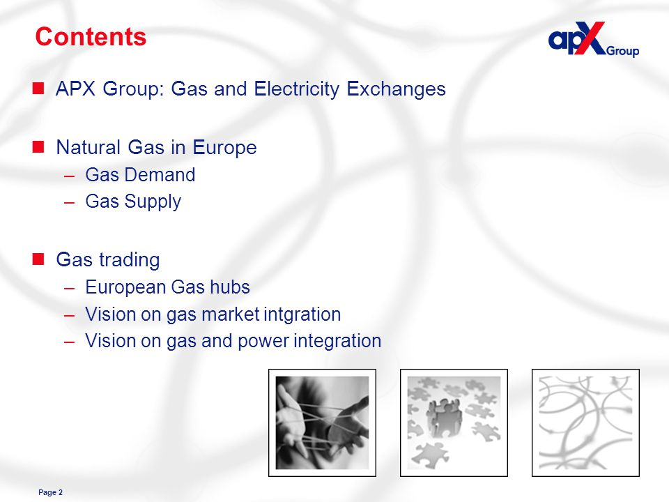 Page 2 Contents nAPX Group: Gas and Electricity Exchanges nNatural Gas in Europe –Gas Demand –Gas Supply nGas trading –European Gas hubs –Vision on gas market intgration –Vision on gas and power integration