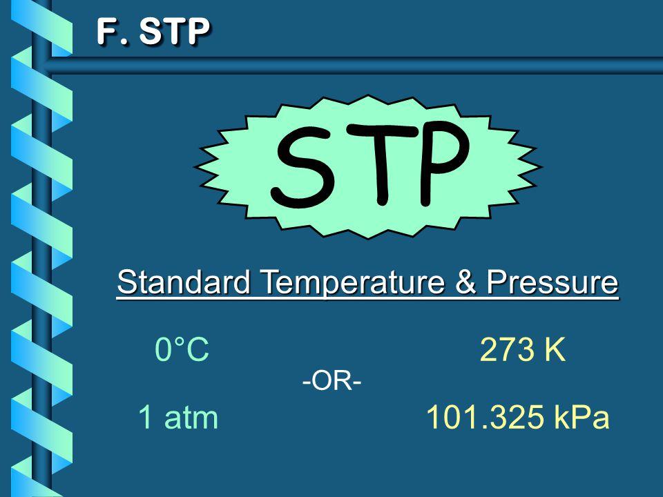 F. STP Standard Temperature & Pressure 0°C 273 K 1 atm101.325 kPa -OR- STP