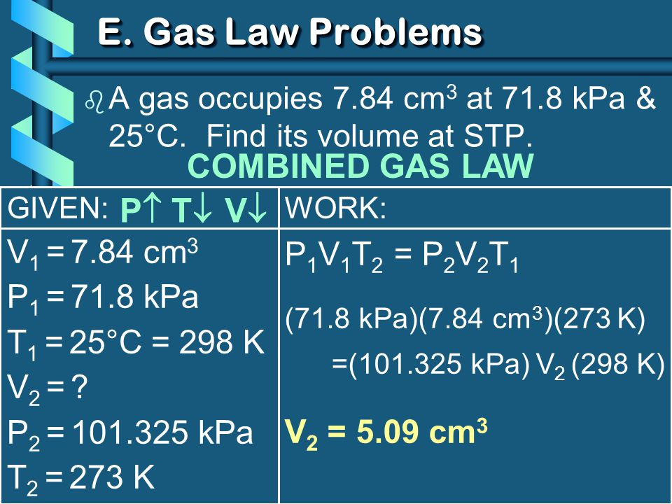 GIVEN: V 1 = 7.84 cm 3 P 1 = 71.8 kPa T 1 = 25°C = 298 K V2 = ?V2 = ? P 2 = 101.325 kPa T 2 = 273 K WORK: P 1 V 1 T 2 = P 2 V 2 T 1 (71.8 kPa)(7.84 cm