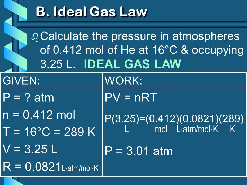 GIVEN: P = ? atm n = 0.412 mol T = 16°C = 289 K V = 3.25 L R = 0.0821 L atm/mol K WORK: PV = nRT P(3.25)=(0.412)(0.0821)(289) L mol L atm/mol K K P =