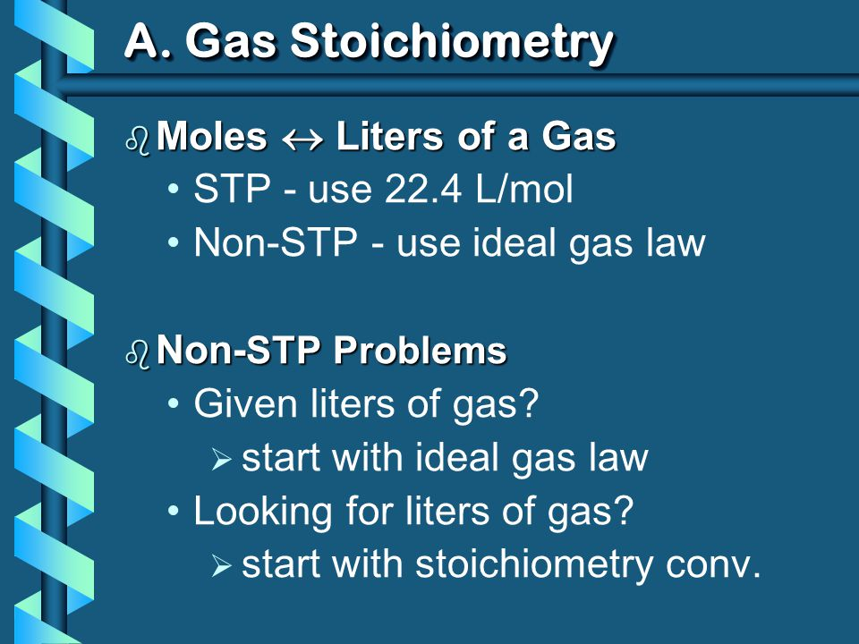 A. Gas Stoichiometry b Moles Liters of a Gas STP - use 22.4 L/mol Non-STP - use ideal gas law b Non- STP Problems Given liters of gas? start with idea