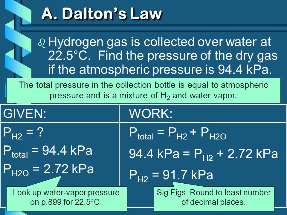 GIVEN: P H2 = ? P total = 94.4 kPa P H2O = 2.72 kPa WORK: P total = P H2 + P H2O 94.4 kPa = P H2 + 2.72 kPa P H2 = 91.7 kPa A. Daltons Law b Hydrogen