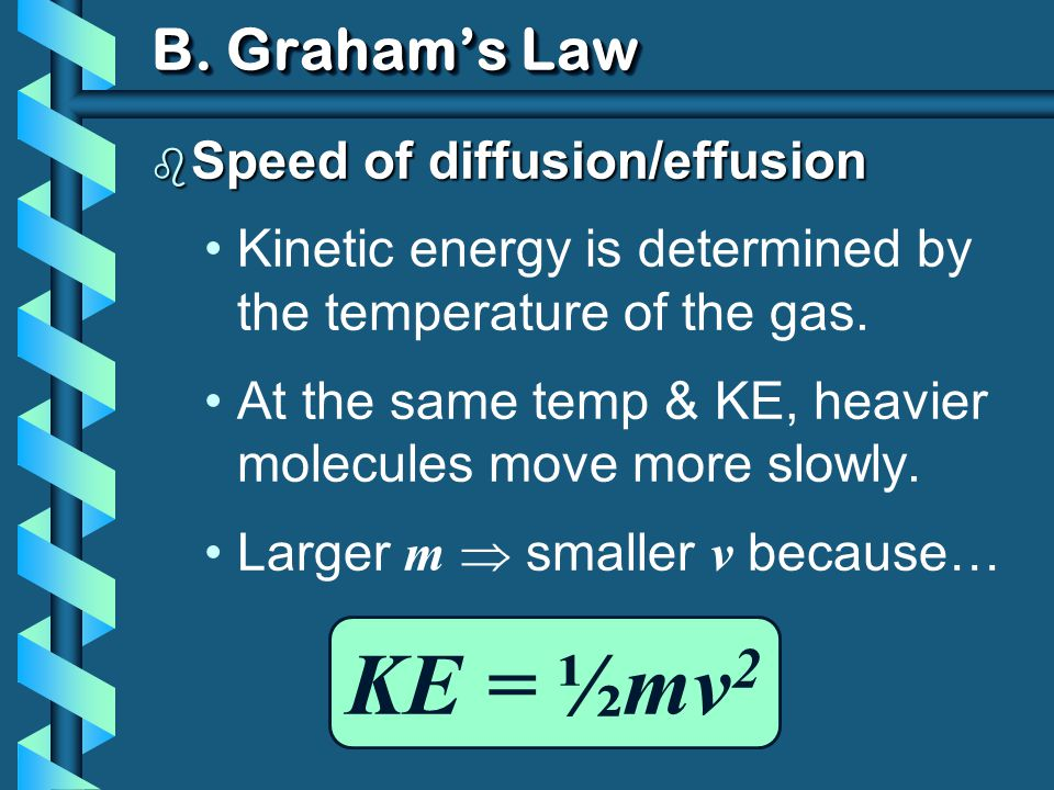 B. Grahams Law KE = ½mv 2 b Speed of diffusion/effusion Kinetic energy is determined by the temperature of the gas. At the same temp & KE, heavier mol