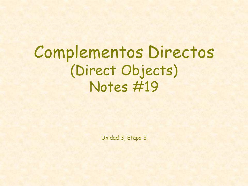 Complementos Directos (Direct Objects) Notes #19 Unidad 3, Etapa 3